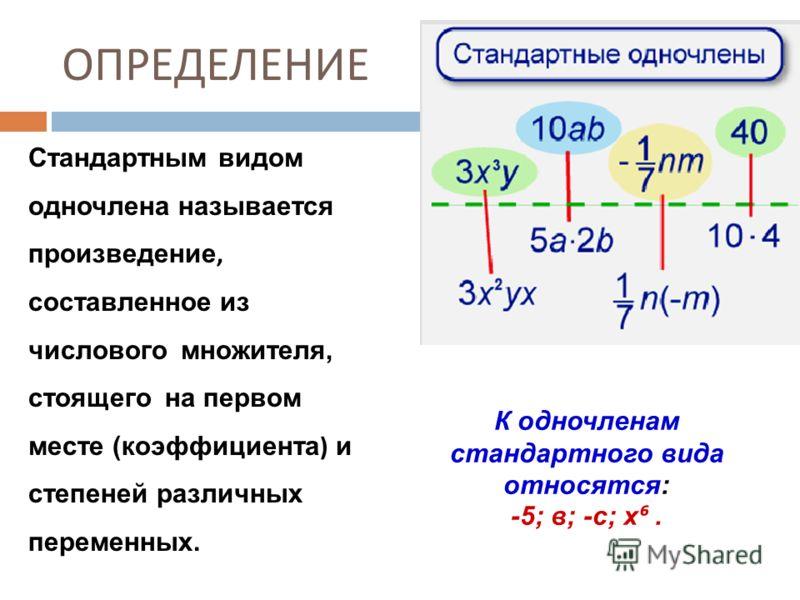 ОПРЕДЕЛЕНИЕ Стандартным видом одночлена называется произведение, составленное из числового множителя, стоящего на первом месте (коэффициента ) и степеней различных переменных. К одночленам стандартного вида относятся: -5; в; -с; х.