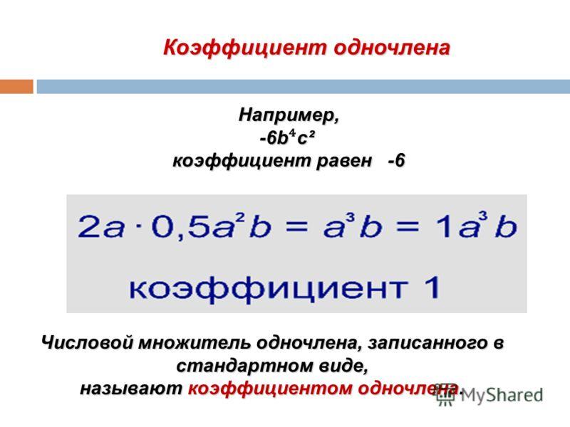 Коэффициент одночлена Числовой множитель одночлена, записанного в стандартном виде, называют коэффициентом одночлена. Например, -6bc² -6b c² коэффициент равен -6
