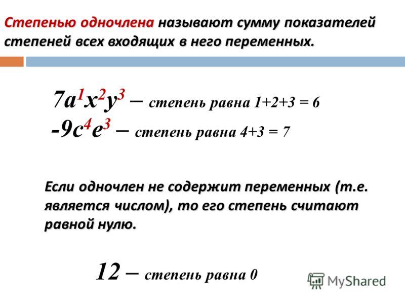 Степенью одночлена называют сумму показателей степеней всех входящих в него переменных. 7а 1 х 2 у 3 – степень равна 1+2+3 = 6 -9с 4 е 3 – степень равна 4+3 = 7 Если одночлен не содержит переменных (т.е. является числом), то его степень считают равно