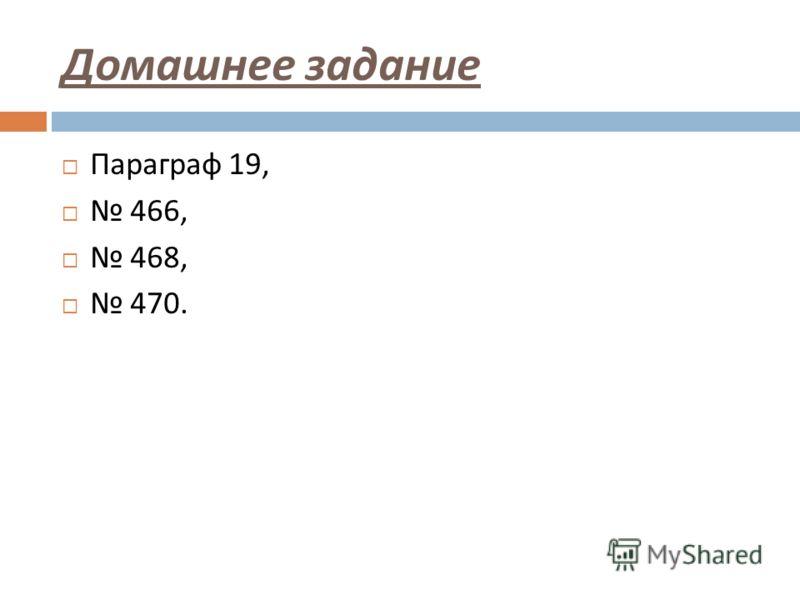 Домашнее задание Параграф 19, 466, 468, 470.