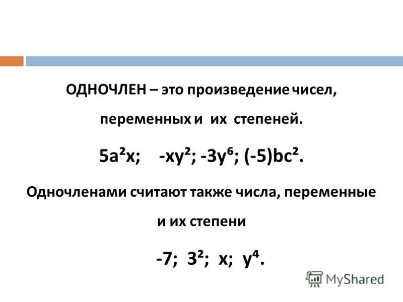ОДНОЧЛЕН – это произведение чисел, переменных и их степеней. 5 а²х ; - ху² ; -3 у ; (-5) bc². Одночленами считают также числа, переменные и их степени -7; 3 ² ; х ; у.