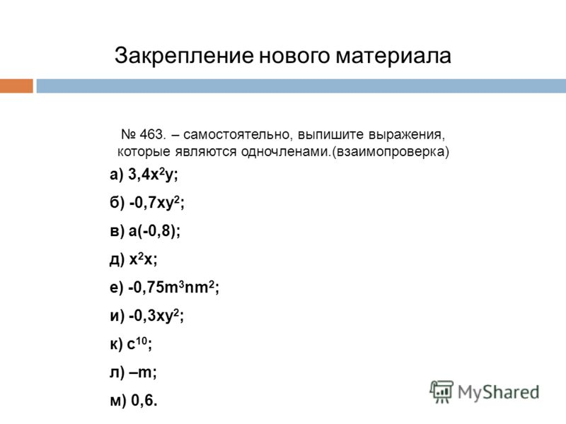 Закрепление нового материала 463. – самостоятельно, выпишите выражения, которые являются одночленами.(взаимопроверка) а) 3,4х 2 у; б) -0,7ху 2 ; в) а(-0,8); д) х 2 х; е) -0,75m 3 nm 2 ; и) -0,3ху 2 ; к) с 10 ; л) –m; м) 0,6.