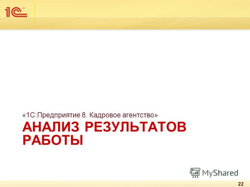 АНАЛИЗ РЕЗУЛЬТАТОВ РАБОТЫ «1С:Предприятие 8. Кадровое агентство» 22