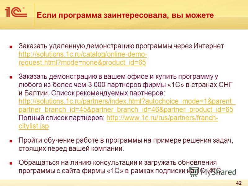 Если программа заинтересовала, вы можете Заказать удаленную демонстрацию программы через Интернет http://solutions.1c.ru/catalog/online-demo- request.html?mode=none&product_id=65 http://solutions.1c.ru/catalog/online-demo- request.html?mode=none&prod