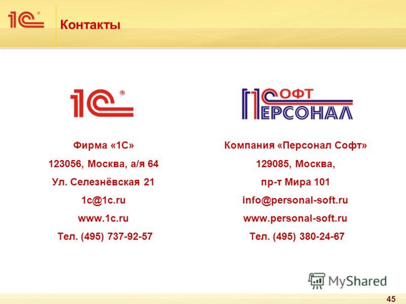 Контакты Компания «Персонал Софт» 129085, Москва, пр-т Мира 101 info@personal-soft.ru www.personal-soft.ru Тел. (495) 380-24-67 Фирма «1С» 123056, Москва, а/я 64 Ул. Селезнёвская 21 1с@1с.ru www.1c.ru Тел. (495) 737-92-57 45