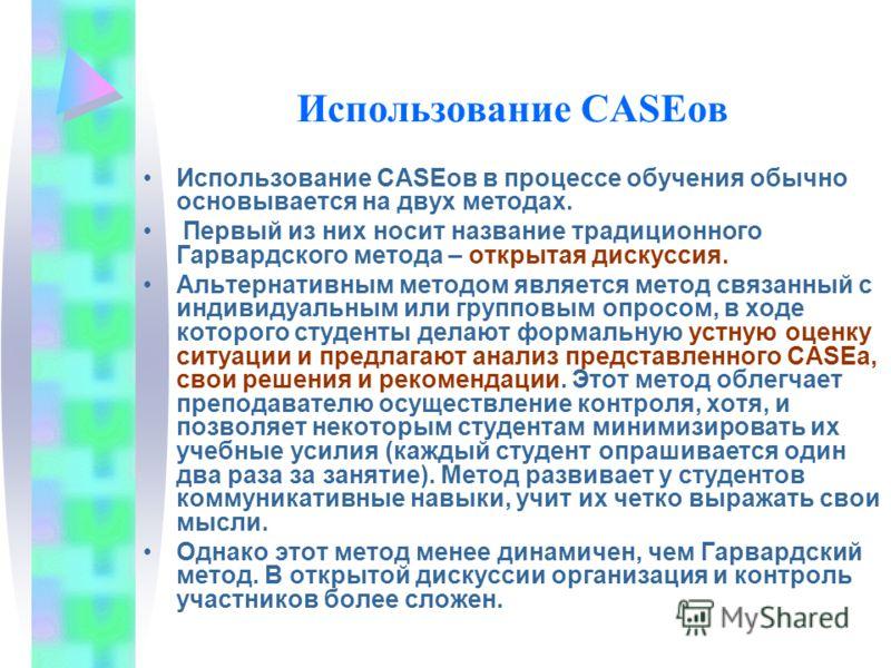 Использование CASEов Использование CASEов в процессе обучения обычно основывается на двух методах. Первый из них носит название традиционного Гарвардского метода – открытая дискуссия. Альтернативным методом является метод связанный с индивидуальным и