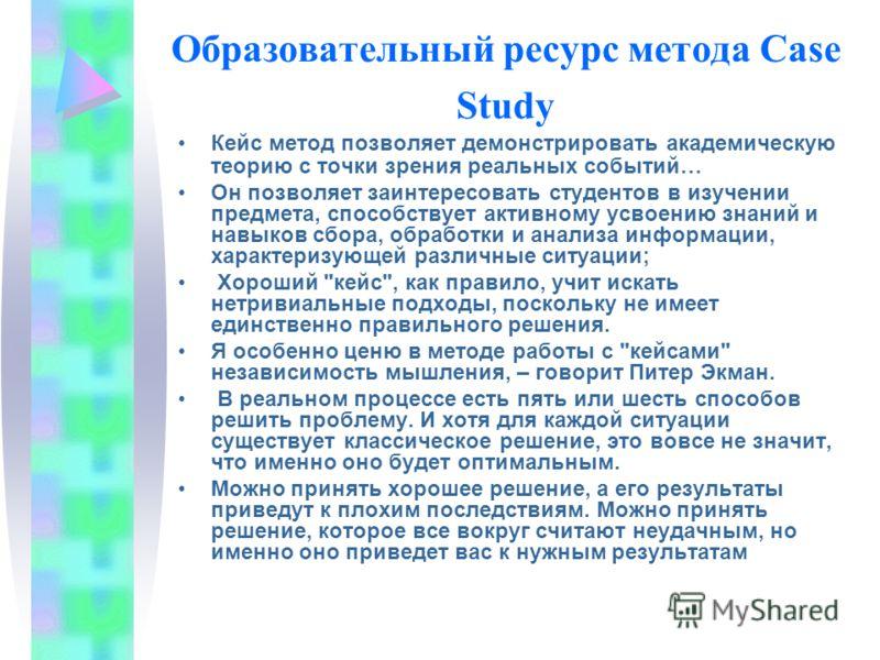Образовательный ресурс метода Case Study Кейс метод позволяет демонстрировать академическую теорию с точки зрения реальных событий… Он позволяет заинтересовать студентов в изучении предмета, способствует активному усвоению знаний и навыков сбора, обр