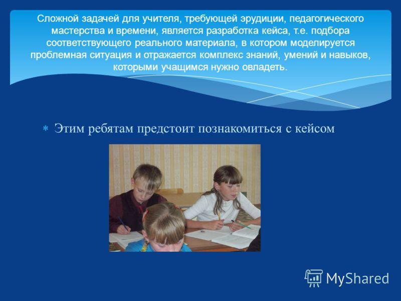 Этим ребятам предстоит познакомиться с кейсом Сложной задачей для учителя, требующей эрудиции, педагогического мастерства и времени, является разработка кейса, т. е. подбора соответствующего реального материала, в котором моделируется проблемная ситу