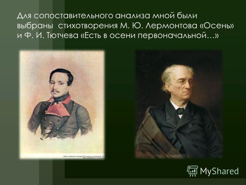 Для сопоставительного анализа мной были выбраны стихотворения М. Ю. Лермонтова «Осень» и Ф. И. Тютчева «Есть в осени первоначальной…»