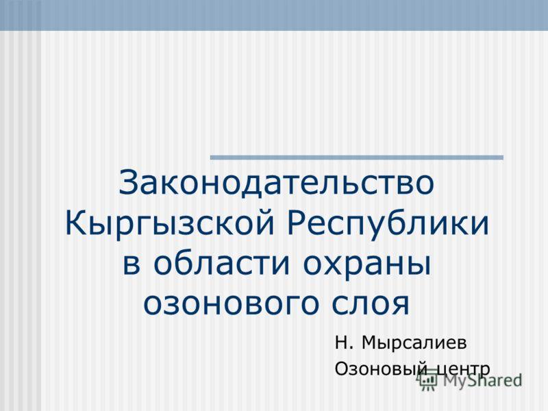 Законодательство Кыргызской Республики в области охраны озонового слоя Н. Мырсалиев Озоновый центр