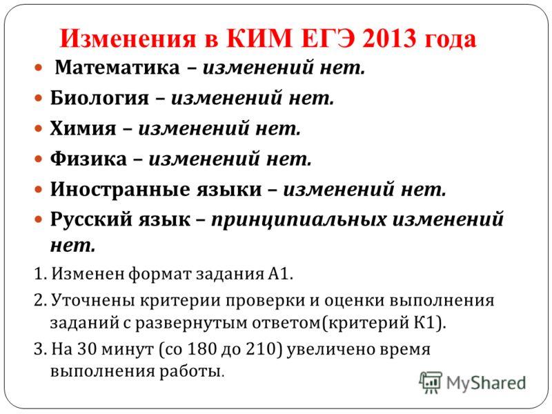 Изменения в КИМ ЕГЭ 2013 года Математика – изменений нет. Биология – изменений нет. Химия – изменений нет. Физика – изменений нет. Иностранные языки – изменений нет. Русский язык – принципиальных изменений нет. 1. Изменен формат задания А 1. 2. Уточн