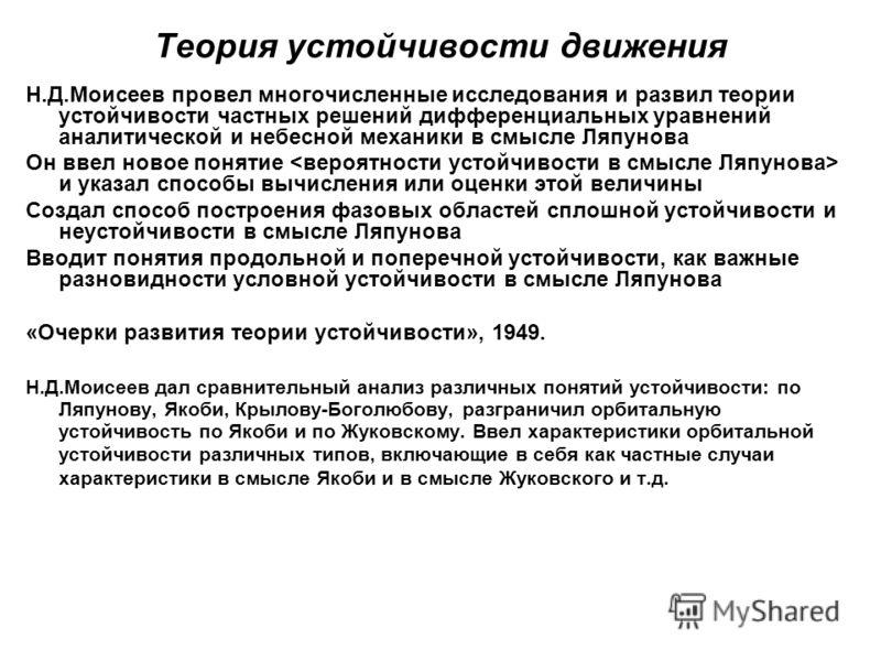 Теория устойчивости движения Н.Д.Моисеев провел многочисленные исследования и развил теории устойчивости частных решений дифференциальных уравнений аналитической и небесной механики в смысле Ляпунова Он ввел новое понятие и указал способы вычисления