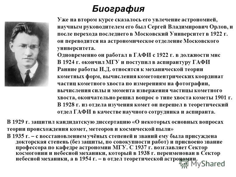 Биография Уже на втором курсе сказалось его увлечение астрономией, научным руководителем его был Сергей Владимирович Орлов, и после перехода последнего в Московский Университет в 1922 г. он переводится на астрономическое отделение Московского универс