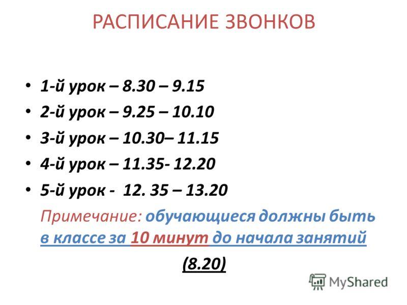 РАСПИСАНИЕ ЗВОНКОВ 1-й урок – 8.30 – 9.15 2-й урок – 9.25 – 10.10 3-й урок – 10.30– 11.15 4-й урок – 11.35- 12.20 5-й урок - 12. 35 – 13.20 Примечание: обучающиеся должны быть в классе за 10 минут до начала занятий (8.20)