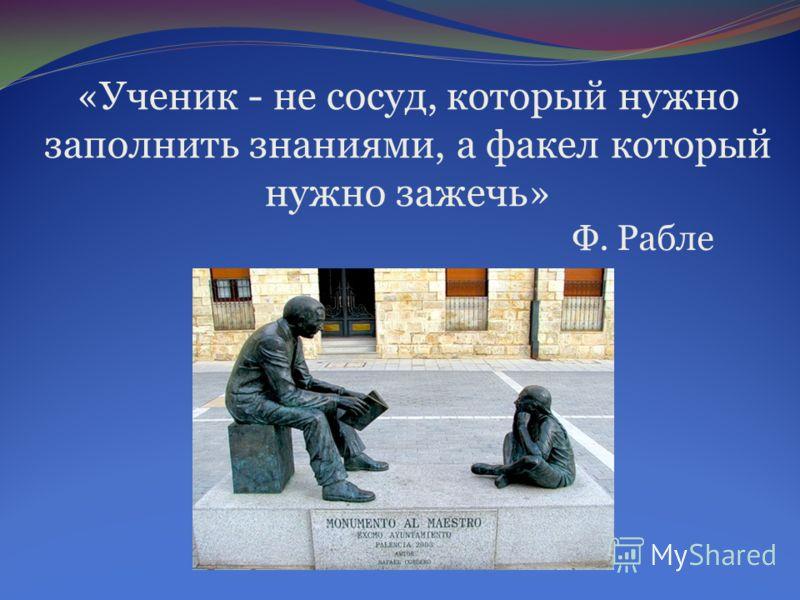 «Ученик - не сосуд, который нужно заполнить знаниями, а факел который нужно зажечь» Ф. Рабле