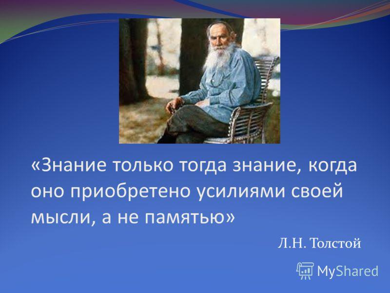 «Знание только тогда знание, когда оно приобретено усилиями своей мысли, а не памятью» Л.Н. Толстой