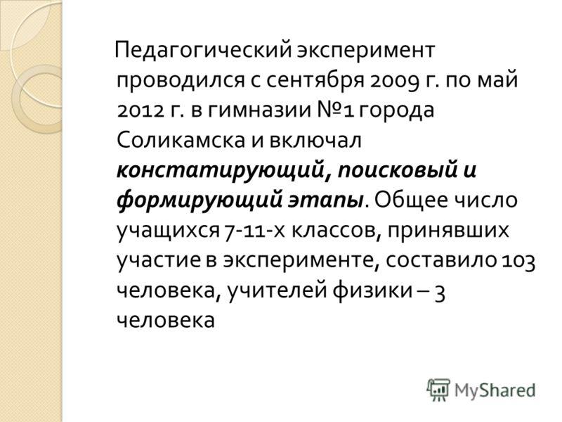 Педагогический эксперимент проводился с сентября 2009 г. по май 2012 г. в гимназии 1 города Соликамска и включал констатирующий, поисковый и формирующий этапы. Общее число учащихся 7-11- х классов, принявших участие в эксперименте, составило 103 чело