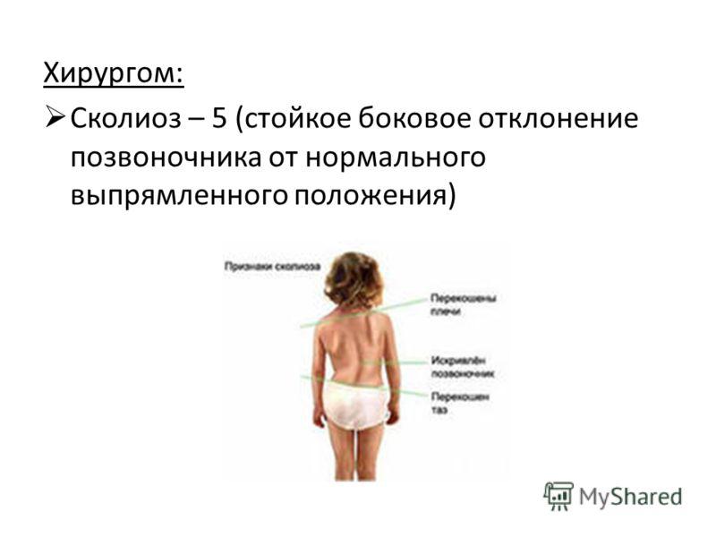 Хирургом: Сколиоз – 5 (стойкое боковое отклонение позвоночника от нормального выпрямленного положения)