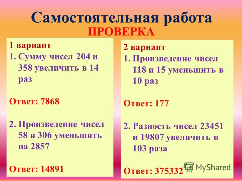 Самостоятельная работа 1 вариант 1.Сумму чисел 204 и 358 увеличить в 14 раз Ответ: 7868 2. Произведение чисел 58 и 306 уменьшить на 2857 Ответ: 14891 2 вариант 1.Произведение чисел 118 и 15 уменьшить в 10 раз Ответ: 177 2. Разность чисел 23451 и 1980