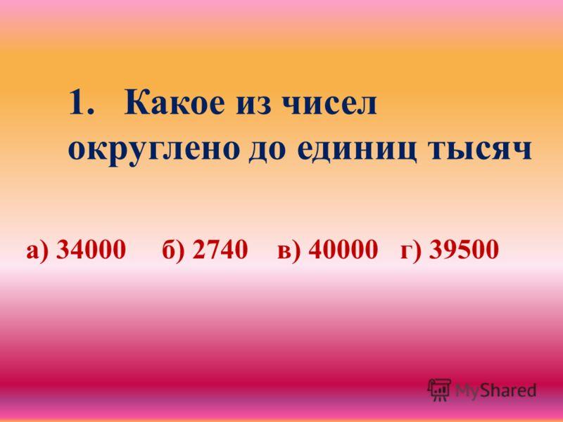 1.Какое из чисел округлено до единиц тысяч а) 34000 б) 2740 в) 40000 г) 39500