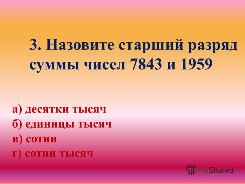 3. Назовите старший разряд суммы чисел 7843 и 1959 а) десятки тысяч б) единицы тысяч в) сотни г) сотни тысяч