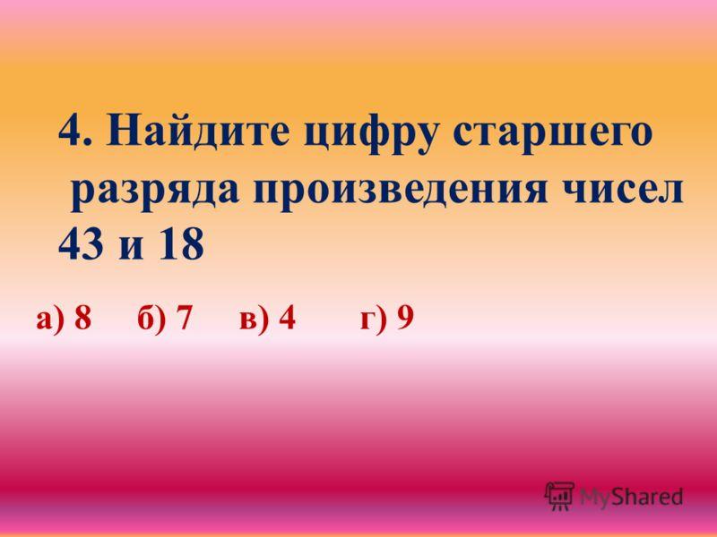 4. Найдите цифру старшего разряда произведения чисел 43 и 18 а) 8 б) 7 в) 4 г) 9