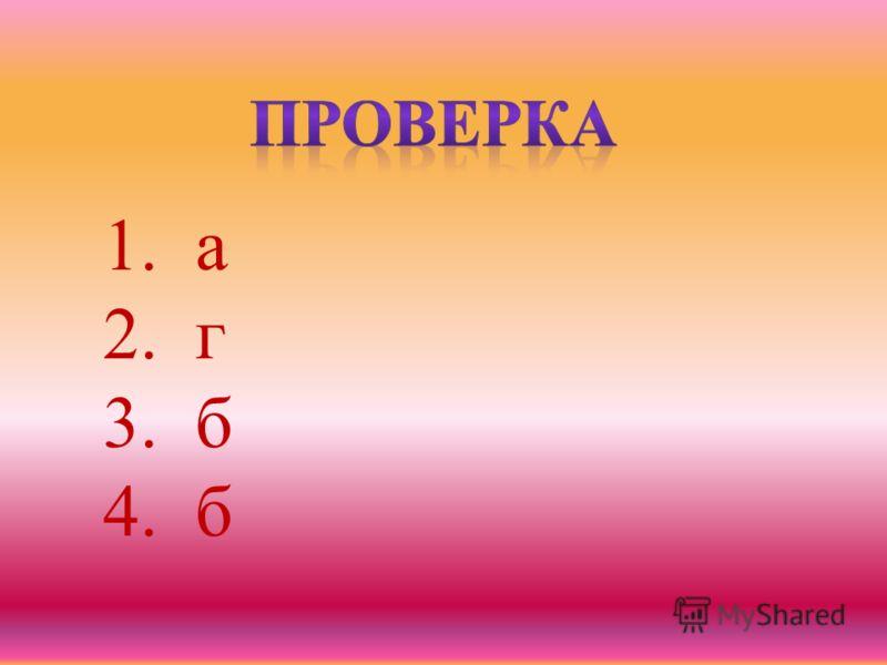 1. а 2. г 3. б 4. б