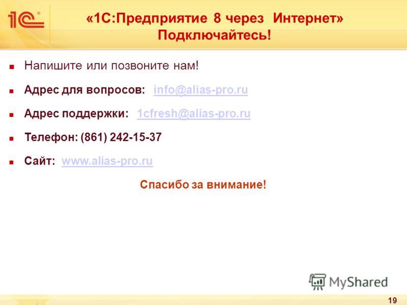 19 «1С:Предприятие 8 через Интернет» Подключайтесь! Напишите или позвоните нам! Адрес для вопросов: info@alias-pro.ruinfo@alias-pro.ru Адрес поддержки: 1cfresh@alias-pro.ru1cfresh@alias-pro.ru Телефон: (861) 242-15-37 Сайт: www.alias-pro.ruwww.alias-