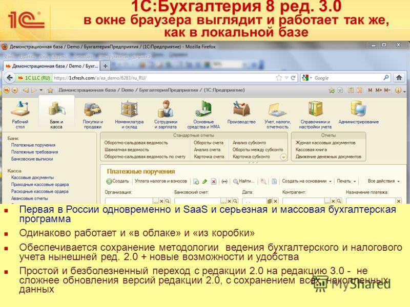 1С:Бухгалтерия 8 ред. 3.0 в окне браузера выглядит и работает так же, как в локальной базе Первая в России одновременно и SaaS и серьезная и массовая бухгалтерская программа Одинаково работает и «в облаке» и «из коробки» Обеспечивается сохранение мет