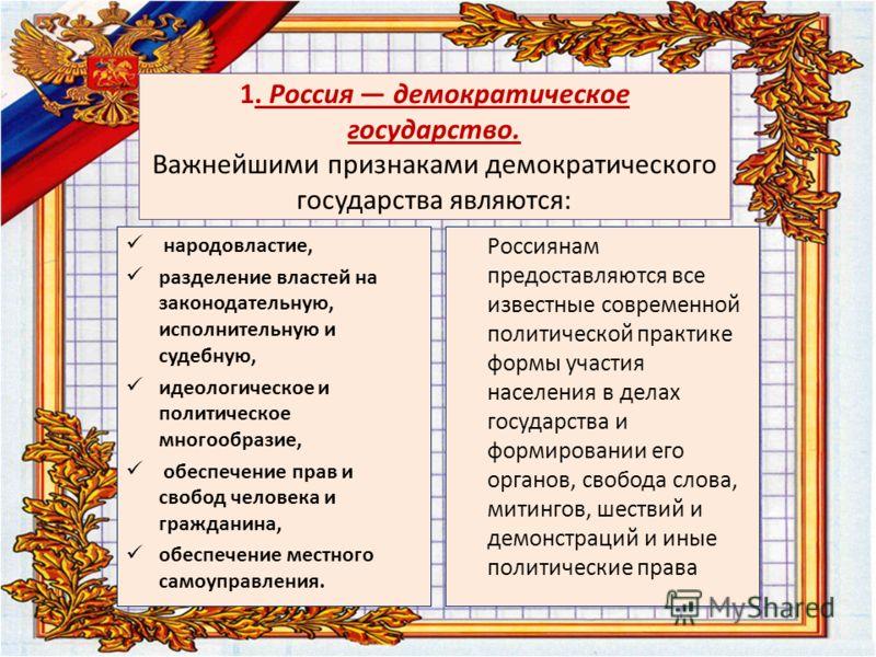 1. Россия демократическое государство. Важнейшими признаками демократического государства являются: народовластие, разделение властей на законодательную, исполнительную и судебную, идеологическое и политическое многообразие, обеспечение прав и свобод