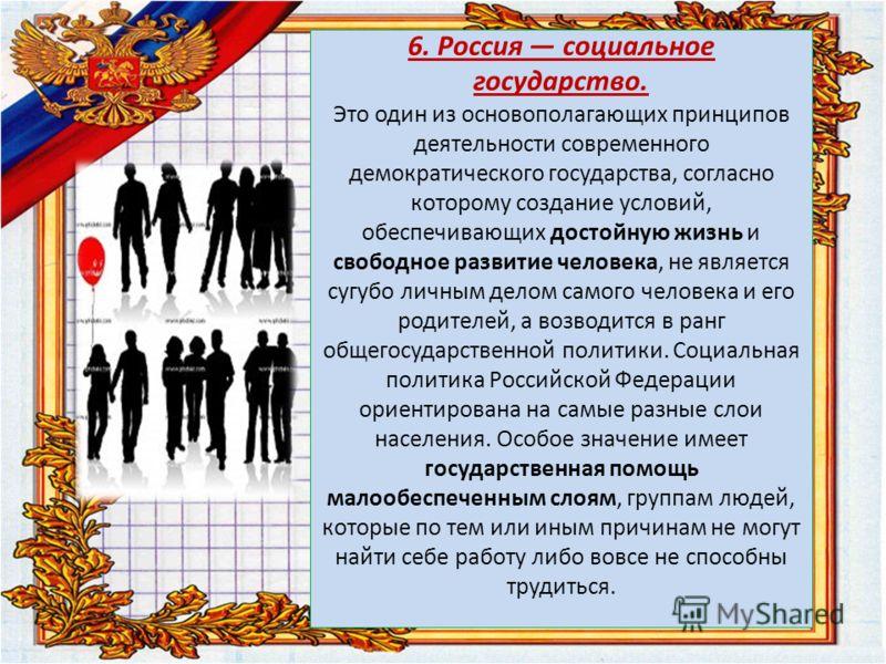 6. Россия социальное государство. Это один из основополагающих принципов деятельности современного демократического государства, согласно которому создание условий, обеспечивающих достойную жизнь и свободное развитие человека, не является сугубо личн