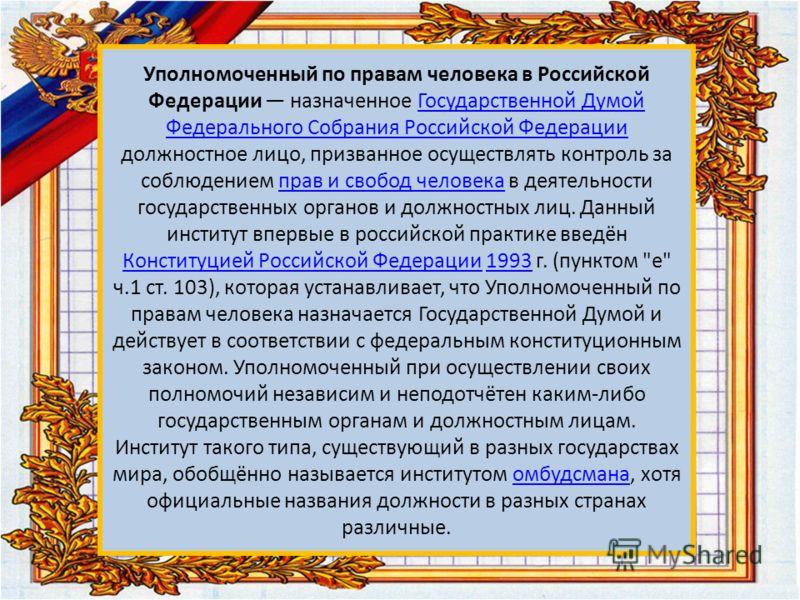 Уполномоченный по правам человека в Российской Федерации назначенное Государственной Думой Федерального Собрания Российской Федерации должностное лицо, призванное осуществлять контроль за соблюдением прав и свобод человека в деятельности государствен