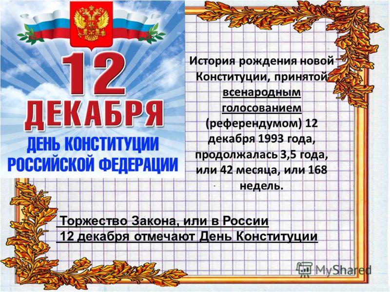 История рождения новой Конституции, принятой всенародным голосованием (референдумом) 12 декабря 1993 года, продолжалась 3,5 года, или 42 месяца, или 168 недель. Торжество Закона, или в России 12 декабря отмечают День Конституции
