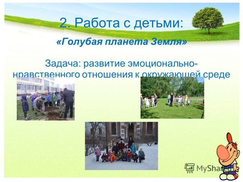 2. Работа с детьми: «Голубая планета Земля» Задача: развитие эмоционально- нравственного отношения к окружающей среде