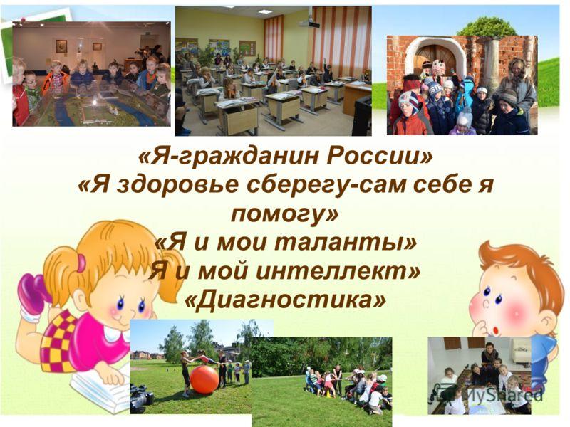 «Я-гражданин России» «Я здоровье сберегу-сам себе я помогу» «Я и мои таланты» Я и мой интеллект» «Диагностика»
