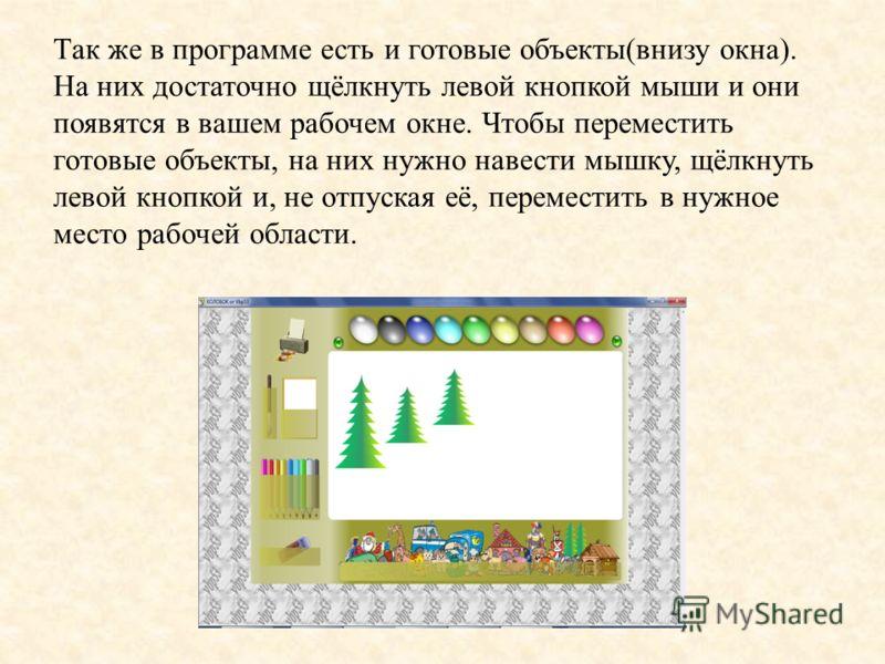 Так же в программе есть и готовые объекты(внизу окна). На них достаточно щёлкнуть левой кнопкой мыши и они появятся в вашем рабочем окне. Чтобы переместить готовые объекты, на них нужно навести мышку, щёлкнуть левой кнопкой и, не отпуская её, перемес