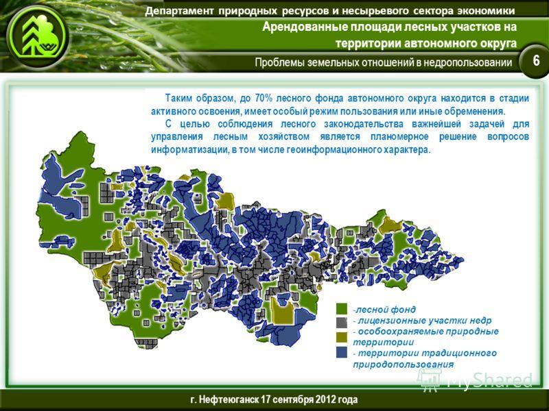 Проблемы земельных отношений в недропользовании Департамент природных ресурсов и несырьевого сектора экономики Арендованные площади лесных участков на территории автономного округа 6 г. Нефтеюганск 17 сентября 2012 года Таким образом, до 70% лесного