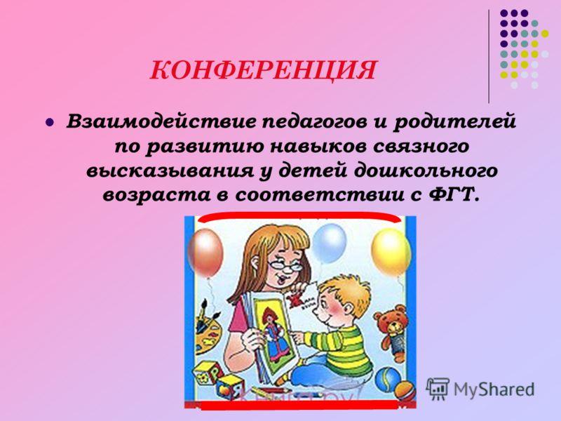КОНФЕРЕНЦИЯ Взаимодействие педагогов и родителей по развитию навыков связного высказывания у детей дошкольного возраста в соответствии с ФГТ.