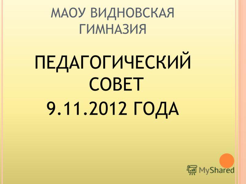 МАОУ ВИДНОВСКАЯ ГИМНАЗИЯ ПЕДАГОГИЧЕСКИЙ СОВЕТ 9.11.2012 ГОДА