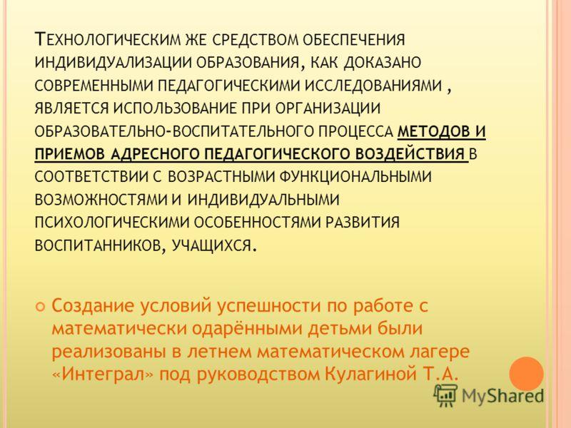 Т ЕХНОЛОГИЧЕСКИМ ЖЕ СРЕДСТВОМ ОБЕСПЕЧЕНИЯ ИНДИВИДУАЛИЗАЦИИ ОБРАЗОВАНИЯ, КАК ДОКАЗАНО СОВРЕМЕННЫМИ ПЕДАГОГИЧЕСКИМИ ИССЛЕДОВАНИЯМИ, ЯВЛЯЕТСЯ ИСПОЛЬЗОВАНИЕ ПРИ ОРГАНИЗАЦИИ ОБРАЗОВАТЕЛЬНО - ВОСПИТАТЕЛЬНОГО ПРОЦЕССА МЕТОДОВ И ПРИЕМОВ АДРЕСНОГО ПЕДАГОГИЧЕС