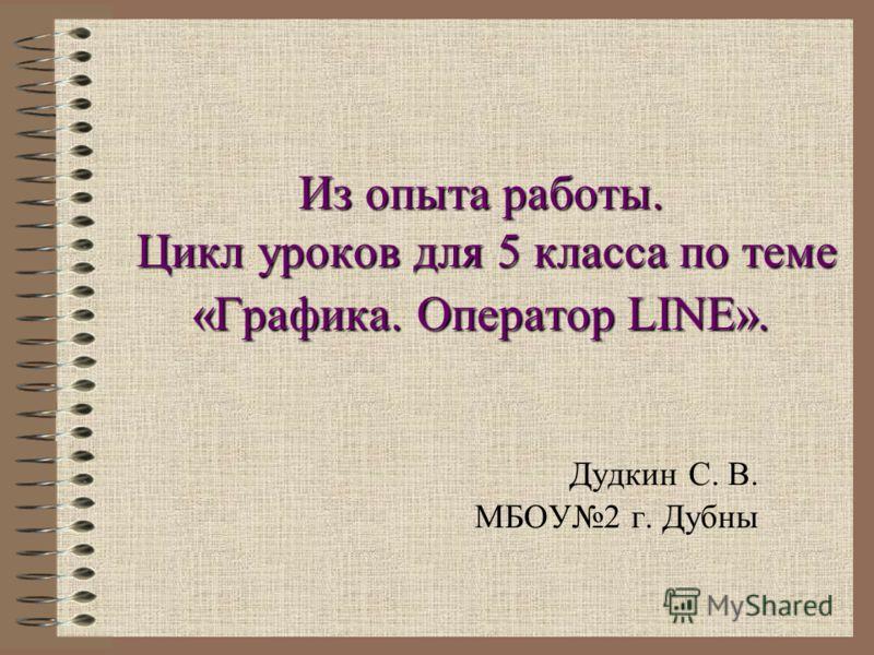 Из опыта работы. Цикл уроков для 5 класса по теме «Графика. Оператор LINE». Дудкин С. В. МБОУ2 г. Дубны