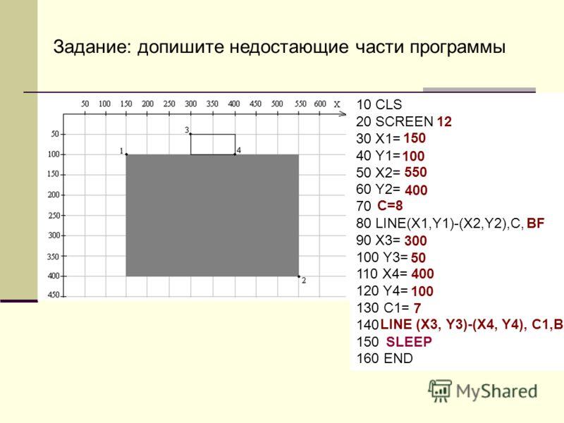 Задание: допишите недостающие части программы 10 CLS 20 SCREEN 30 X1= 40 Y1= 50 X2= 60 Y2= 70 80 LINE(X1,Y1)-(X2,Y2),C, 90 X3= 100 Y3= 110 X4= 120 Y4= 130 C1= 140 150 160 END 150 12 100 550 400 С=8 BF 300 5050 400 100 7 LINE (X3, Y3)-(X4, Y4), C1,B S