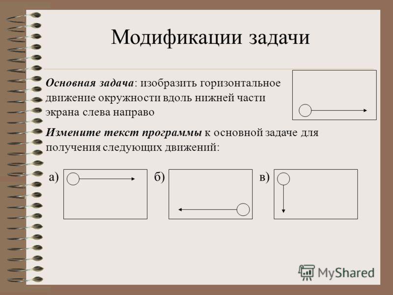 Основная задача: изобразить горизонтальное движение окружности вдоль нижней части экрана слева направо Модификации задачи Измените текст программы к основной задаче для получения следующих движений: а)б)в)