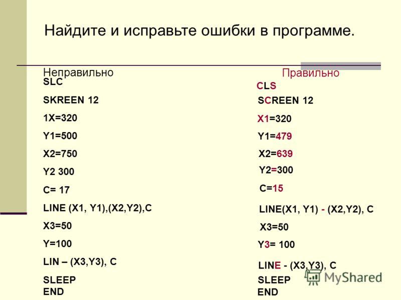 Найдите и исправьте ошибки в программе. Неправильно Правильно SLC SKREEN 12 1X=320 Y1=500 X2=750 Y2 300 C= 17 LINE (X1, Y1),(X2,Y2),C X3=50 Y=100 LIN – (X3,Y3), C SLEEP END CLSCLS SCREEN 12 X1=320 Y1=479 X2=639 Y2=300 LINE(X1, Y1) - (X2,Y2), C C=15 X