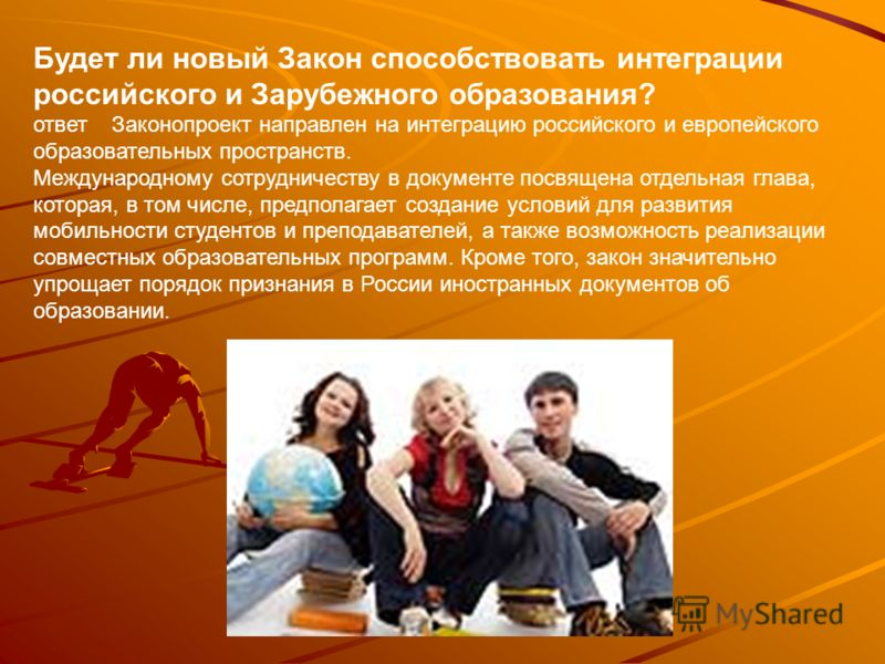 Будет ли новый Закон способствовать интеграции российского и Зарубежного образования? ответ Законопроект направлен на интеграцию российского и европейского образовательных пространств. Международному сотрудничеству в документе посвящена отдельная гла