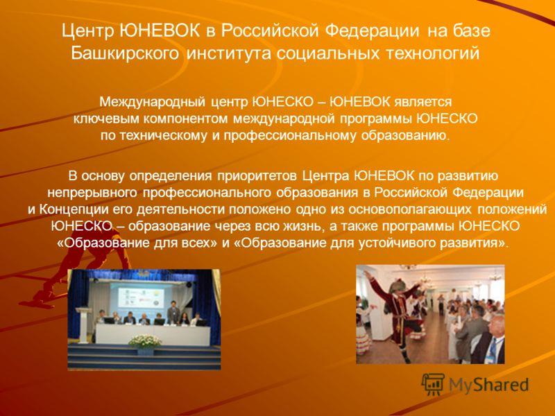Центр ЮНЕВОК в Российской Федерации на базе Башкирского института социальных технологий Международный центр ЮНЕСКО – ЮНЕВОК является ключевым компонентом международной программы ЮНЕСКО по техническому и профессиональному образованию. В основу определ