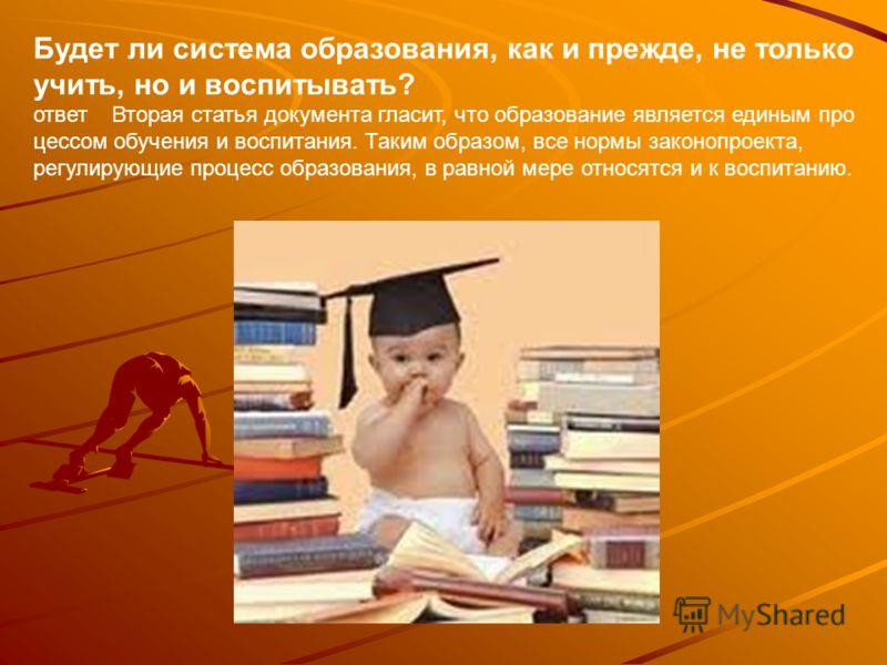 Будет ли система образования, как и прежде, не только учить, но и воспитывать? ответ Вторая статья документа гласит, что образование является единым про цессом обучения и воспитания. Таким образом, все нормы законопроекта, регулирующие процесс образ