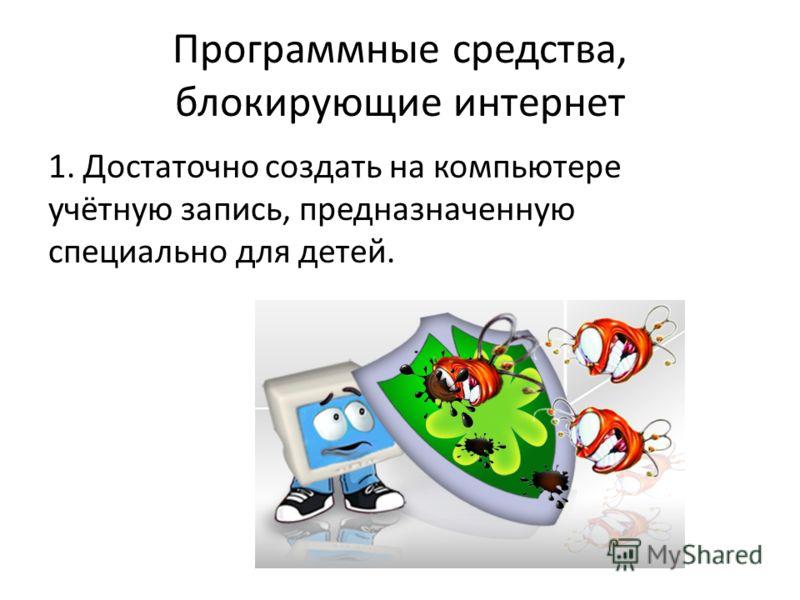 Программные средства, блокирующие интернет 1. Достаточно создать на компьютере учётную запись, предназначенную специально для детей.