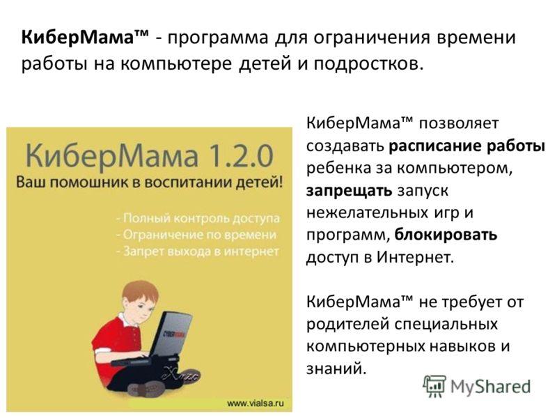 КиберМама позволяет создавать расписание работы ребенка за компьютером, запрещать запуск нежелательных игр и программ, блокировать доступ в Интернет. КиберМама не требует от родителей специальных компьютерных навыков и знаний. КиберМама - программа д