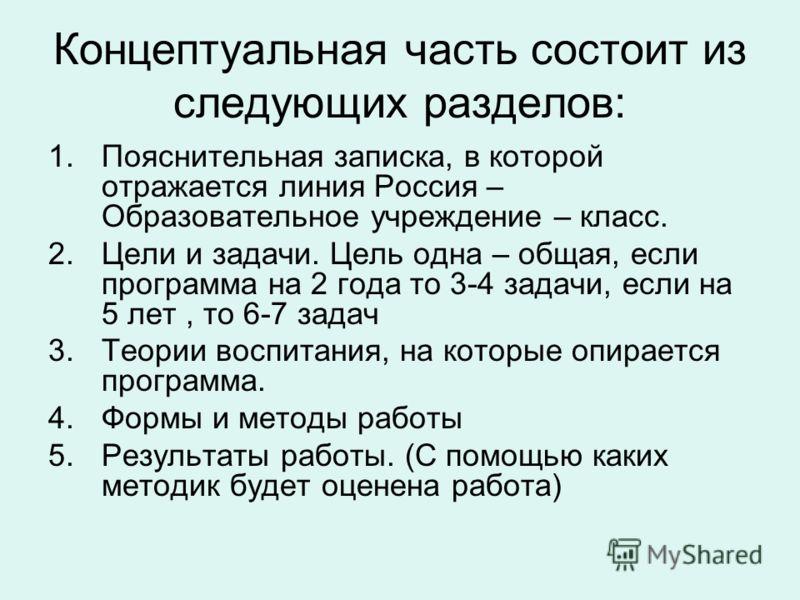 Концептуальная часть состоит из следующих разделов: 1.Пояснительная записка, в которой отражается линия Россия – Образовательное учреждение – класс. 2.Цели и задачи. Цель одна – общая, если программа на 2 года то 3-4 задачи, если на 5 лет, то 6-7 зад